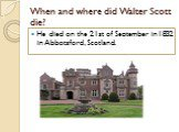 When and where did Walter Scott die? He died on the 21st of September in1832 in Abbotsford, Scotland.