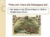 When and where did Shakespeare die? He died on the 23rd of April in 1616 in Stratford-on-Avon.