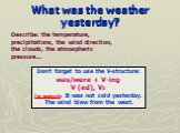 What was the weather yesterday? Don't forget to use the V-structure: was/were + V-ing V (ed), V2 for example: It was not cold yesterday. The wind blew from the west. Describe: the temperature, precipitations, the wind direction, the clouds, the atmospheric pressure…