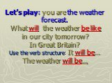 Let's play: you are the weather forecast. What will the weather be like in our city tomorrow? In Great Britain? Use the verb structure: It will be… The weather will be…