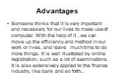 Advantages. Someone thinks that it is very important and necessary for our lives to make use of computer. With the help of it , we can move up the efficiency and method in our work or lives, and leave much time to do more things. It is well illustrated by online registration, such as a lot of examin