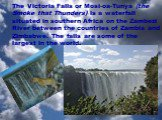 The Victoria Falls or Mosi-oa-Tunya (the Smoke that Thunders) is a waterfall situated in southern Africa on the Zambezi River between the countries of Zambia and Zimbabwe. The falls are some of the largest in the world.