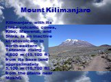 Mount Kilimanjaro. Kilimanjaro with its three volcanic cones, Kibo, Mawenzi, and Shira, is an inactive stratovolcano in north-eastern Tanzania rising 4,600m (15,100ft) from its base (and approximately 5,100m (16,700ft) from the plains near Moshi).