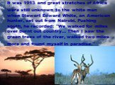 "It was 1913 and great stretches of Africa were still unknown to the white man when Stewart Edward White, an American hunter, set out from Nairobi. Pushing south, he recorded: ""We walked for miles over burnt out country... Then I saw the green trees of the river, walked two miles more and found"