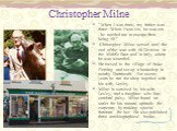 "Christopher Milne. ""When I was three, my father was three. When I was six, he was six . . . he needed me to escape from being 50."" Christopher Milne served until the end of the war with 56 Division in the Middle East and in Italy, where he was wounded. He moved to the village of Stoke Flem"