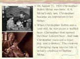 On August 21, 1920 Christopher Robin Milne was born. A.A. Milne's only son. Christopher became an inspiration to his father. When Christopher Robin was a year old, he was given a stuffed bear. Christopher first named this bear Edward bear. And later, Christopher recieved a tiger, pig, and a donkey.