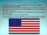 Flag of the United States, popularly called the American flag, the official national flag of the United States. It consists of 13 horizontal stripes, 7 red alternating with 6 white, and in the upper corner near the staff, a rectangular blue field, or canton, containing 50 five-pointed white stars. T