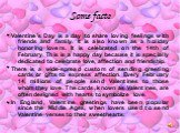 Some facts. Valentine's Day is a day to share loving feelings with friends and family. It is also known as a holiday honoring lovers. It is celebrated on the 14th of February. This is a happy day because it is specially dedicated to celebrate love, affection and friendship. There is a wide-spread cu