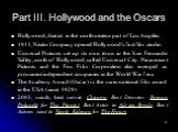 Part III. Hollywood and the Oscars. Hollywood, district in the northwestern part of Los Angeles 1911, Nestor Company opened Hollywood's first film studio Universal Pictures set up its own town in the San Fernando Valley, north of Hollywood, called Universal City. Paramount Pictures and the Fox Film