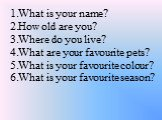 What is your name? How old are you? Where do you live? What are your favourite pets? What is your favourite colour? What is your favourite season?
