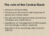 The role of the Central Bank. emission of banknotes Influence on the size of cash reserves of banks and money stock the adviser of the government concerning monetary and credit policy operations on management of official gold and exchange currency reserves regulation of an exchange rate of pound ste