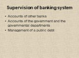 Supervision of banking system. Accounts of other banks Accounts of the government and the governmental departments Management of a public debt