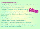 Are the sentences true? 1.In England people celebrate Christmas before New Year. 2.The weather is often snowy and cold. 3.Farther Christmas visits children on this day. 4.On Christmas people go to church. 5.On this day the British hear Queen of England on television. 6.People get many presents from
