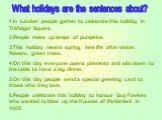 What holidays are the sentences about? 1.In London people gather to celebrate this holiday in Trafalgar Square. 2.People make up lamps of pumpkins. 3.This holiday means spring, new life after winter, flowers, green trees. 4.On this day everyone opens presents and sits down to the table to have a big