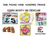 ONE POUND =ONE HUNDRED PENCE. ОДИН ФУНТ= 100 ПЕНСАМ