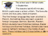 The school year in Britain starts in September. The lessons last 40-45 minutes. British pupils wear a school uniform. The favourite colors are blue, grey, black and green. The first foreign language they learn at school is French. Sometimes they also learn a second foreign language: German, Spanish,
