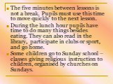 The five minutes between lessons is not a break. Pupils must use this time to move quickly to the next lesson. During the lunch hour pupils have time to do many things besides eating. They can also read in the library, participate in clubs or sport, and go home. Some children go to Sunday school – c