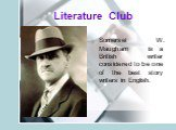 Literature Club. Somerset W. Maugham is a British writer considered to be one of the best story writers in English.