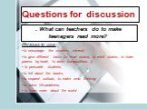 Questions for discussion. . What can teachers do to make teenagers read more? Phrases to use: to encourage the students interest; to give different tasks (to read stories, to retell stories, to learn poems by heart, to write compositions…); to persuade students; to tell about the books; to expand ou