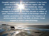 Changing weather and climate are variations in the Earth's climate as a whole or of its separate regions with the passage of time, resulting in a statistically reliable deviations of parameters of weather from the multiyear averages for the period of time from decades to millions of years. Take into