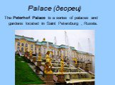 Palace (дворец). The Peterhof Palace is a series of palaces and gardens located in Saint Petersburg , Russia.