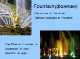 Fountain (фонтан). This is one of the most famous fountains in Peterhof. The Musical Fountain in Ulyanovsk is very beautiful at night.