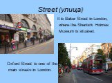 Street (улица). It is Baker Street in London, where the Sherlock Holmes Museum is situated. Oxford Street is one of the main streets in London.