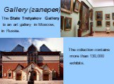 Gallery (галерея). The State Tretyakov Gallery is an art gallery in Moscow, in Russia. The collection contains more than 130,000 exhibits.