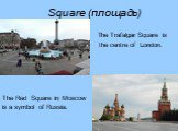 Square (площадь). The Trafalgar Square is the centre of London. The Red Square in Moscow is a symbol of Russia.