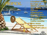 TROPICAL. A tropical climate is a type of climate typical in the tropics. Climate classification defines it as a non-arid climate in which all twelve months have mean temperatures above 18°C (64.4 °F).