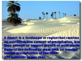 A desert is a landscape or region that receives an extremely low amount of precipitation, less than enough to support growth of most plants. Deserts are defined as areas with an average annual precipitation of less than 250millimetres per year.