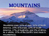 MOUNTAINS. Mountains cover 54% of Asia, 36% of North America, 25% of Europe, 22% of South America, 17% of Australia, and 3% of Africa. As a whole, 24% of the Earth's land mass is mountainous.
