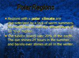 Polar Regions. Regions with a polar climate are characterized by a lack of warm summers. No month has an average temperature of 10 °C or higher. The tundra covers over 20% of the earth. The sun shines 24 hours in the summer, and barely ever shines at all in the winter.