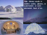 Polar climate results in treeless tundra, glaciers, or a permanent or semi-permanent layer of ice.