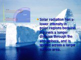 Solar radiation has a lower intensity in polar regions because it travels a longer distance through the atmosphere, and is spread across a larger surface area.