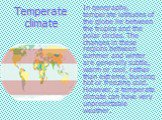 Temperate climate. In geography, temperate latitudes of the globe lie between the tropics and the polar circles. The changes in these regions between summer and winter are generally subtle, warm or cool, rather than extreme, burning hot or freezing cold. However, a temperate climate can have very un