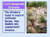 Cool temperate climate. This climate is found in much of northwest Europe, New Zealand and coastal North America.