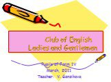 Club of English Ladies and Gentlemen. Pupils of Form 1V March, 2011 Teacher: V. Ganzikova