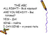 THE ABC. ALL RIGHT! – Всё хорошо! ARE YOU READY? – Вы готовы? YES! – ДА! SING – пойте I CAN SING – я умею петь