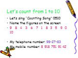 "Let's count from 1 to 10. Let's sing ""Counting Song"" 0510 Name the figures on the screen 9 8 4 3 6 7 1 8 3 5 9 0 10 My telephone number: 98-27-83 My mobile number: 8 918 751 91 42"