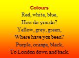 Colours. Red, white, blue, How do you do? Yellow, grey, green, Where have you been? Purple, orange, black, To London down and back.