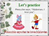 "Let's practice. Pinocchio says, ""Malawian, I love you"". Pinocchio says that he loves Malawian."
