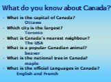 What is the capital of Canada? Ottawa Which city is the largest? Toronto What is Canada's nearest neighbour? The USA What is a popular Canadian animal? beaver What is the national tree in Canada? maple What is the official Languages in Canada? English and French