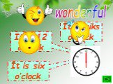 wonderful It is 12 o'clock It is six o'clock It is siks o'clock