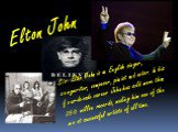 Sir Elton John is an English singer, songwriter, composer, pianist and actor. In his four-decade career John has sold more than 250 million records, making him one of the most successful artists of all time.
