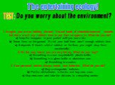 The entertaining ecology! TEST: Do you worry about the environment? 1. Imagine you are on holiday abroad. You eat loads of chocolate-covered sweets but there aren't any rubbish bins to put their wrappers in. What do you do? a) keep the wrappers in your pocket until you see a bin. b) Throw them on th