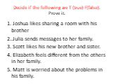 Decide if the following are T (true) F(false). Prove it. 1. Joshua likes sharing a room with his brother 2..Julia sends messages to her family. 3. Scott likes his new brother and sister. 4. Elizabeth feels different from the others in her family. 5. Matt is worried about the problems in his family.