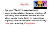 """Family. The word """"family"""" is associated with warm tender relations between members of the family. Such relations became possible when people in the family do many things together, overcome troubles and live friendly. Love gives a feeling of happiness."""