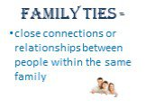 Family ties -. close connections or relationships between people within the same family