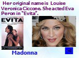 """Her original name is Louise Veronica Ciccone. She acted Eva Peron in """"Evita"""". Madonna"""